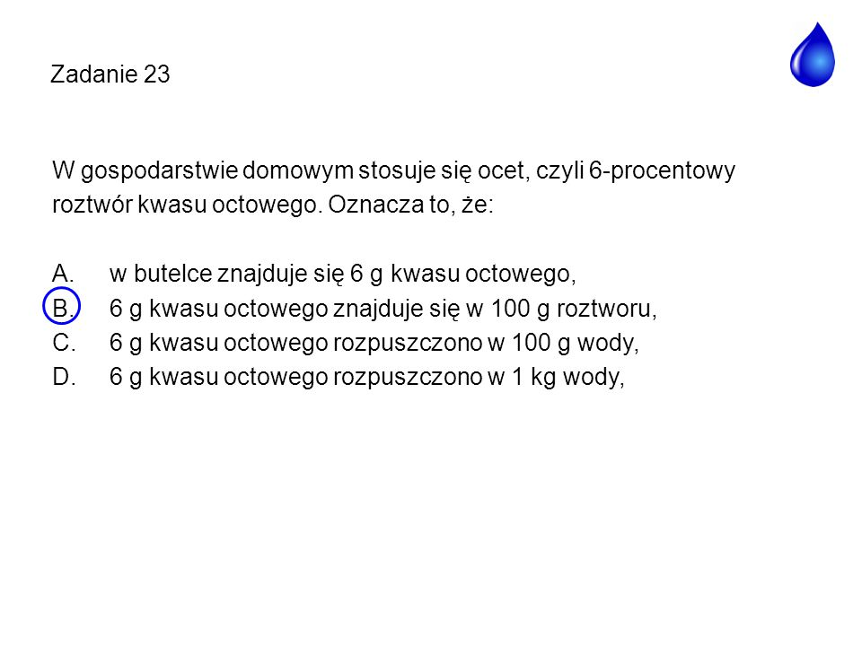 Zadanie 23 W gospodarstwie domowym stosuje się ocet, czyli 6-procentowy. roztwór kwasu octowego. Oznacza to, że: