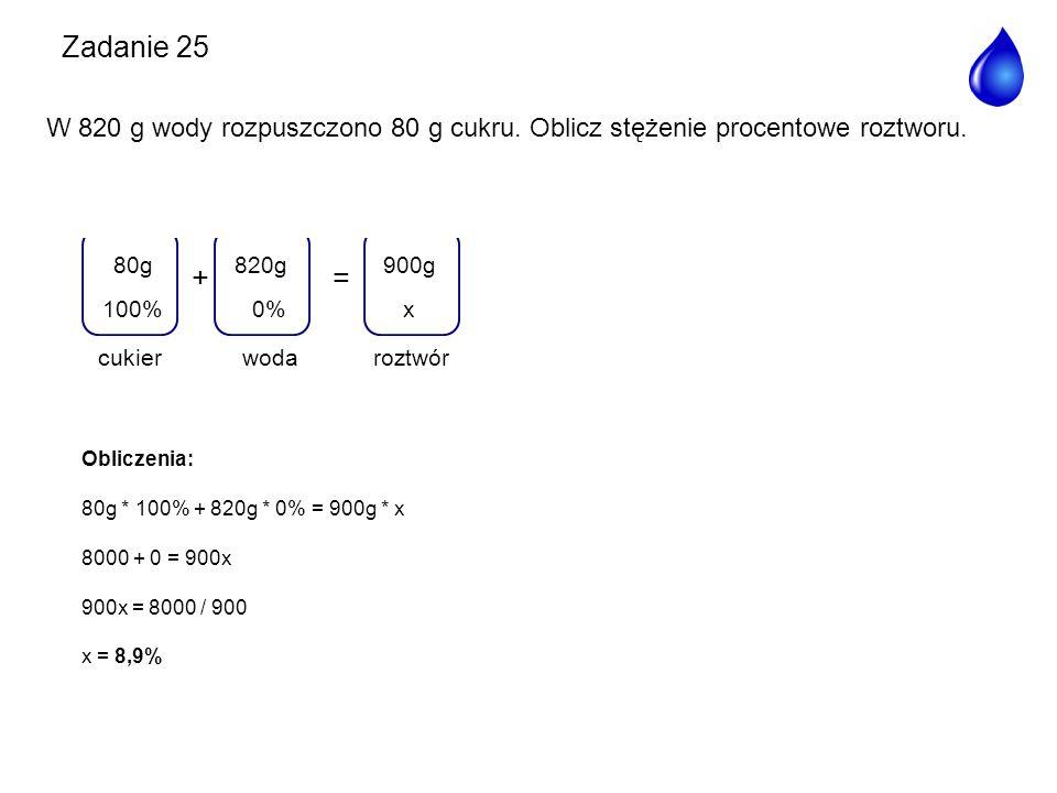 Zadanie 25 W 820 g wody rozpuszczono 80 g cukru. Oblicz stężenie procentowe roztworu. + = woda. 820g.