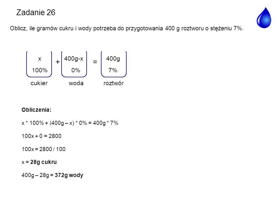 Zadanie 26 + = woda 400g-x 0% roztwór 400g 7% 100% x cukier