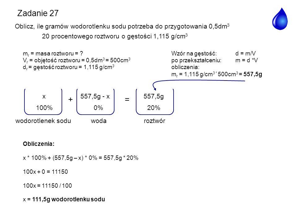 Zadanie 27 Oblicz, ile gramów wodorotlenku sodu potrzeba do przygotowania 0,5dm3 20 procentowego roztworu o gęstości 1,115 g/cm3.