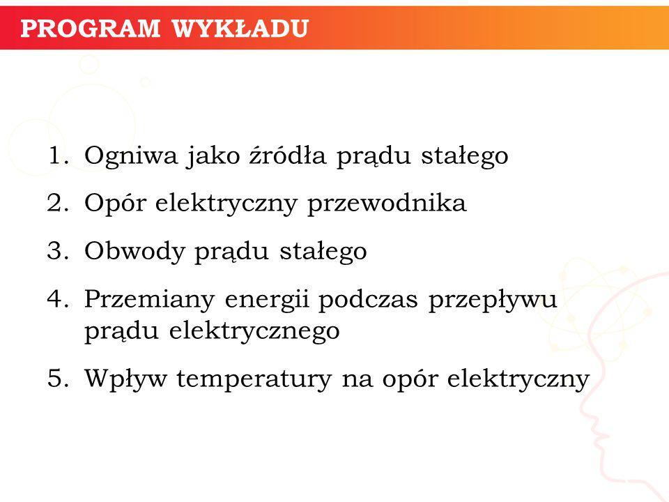 PROGRAM WYKŁADU Ogniwa jako źródła prądu stałego. Opór elektryczny przewodnika. Obwody prądu stałego.