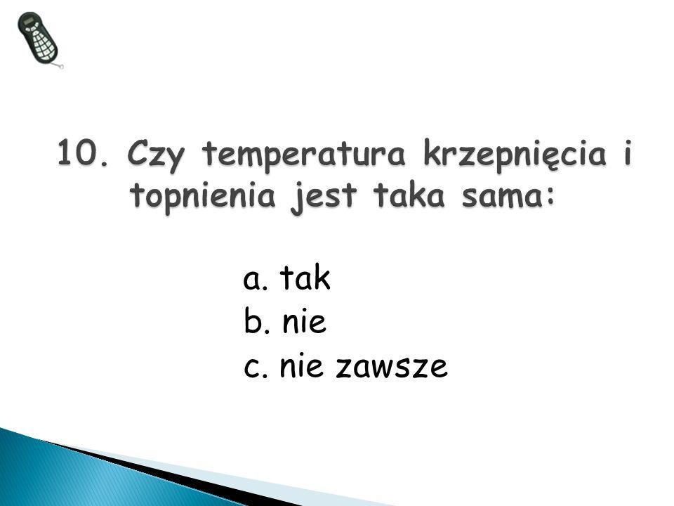 10. Czy temperatura krzepnięcia i topnienia jest taka sama: