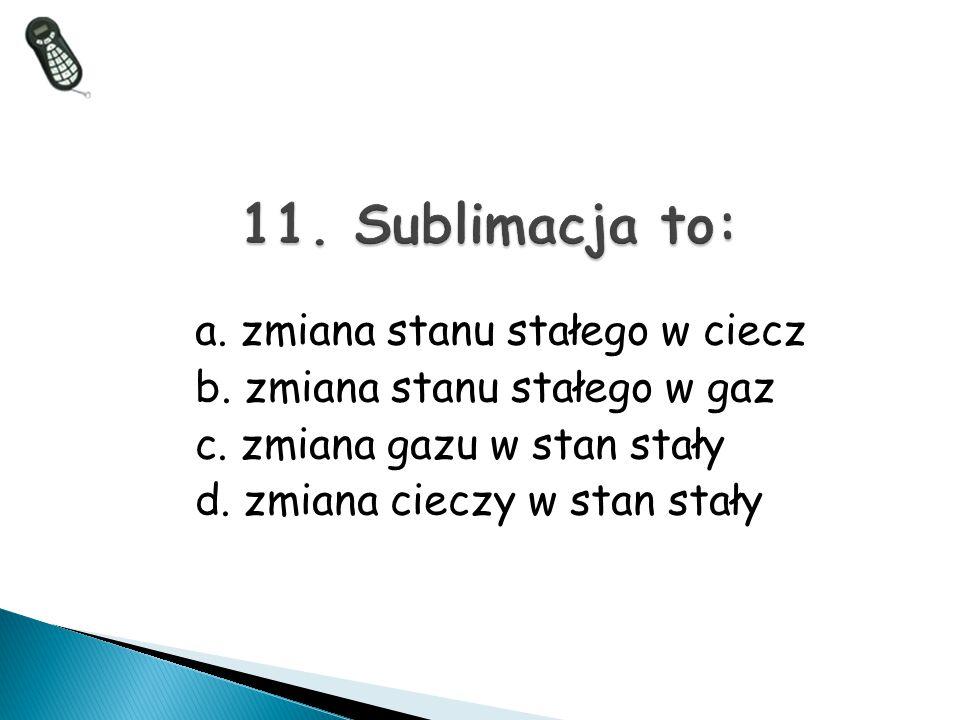 11. Sublimacja to: a. zmiana stanu stałego w ciecz b. zmiana stanu stałego w gaz c. zmiana gazu w stan stały d. zmiana cieczy w stan stały