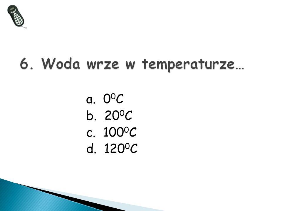 6. Woda wrze w temperaturze…