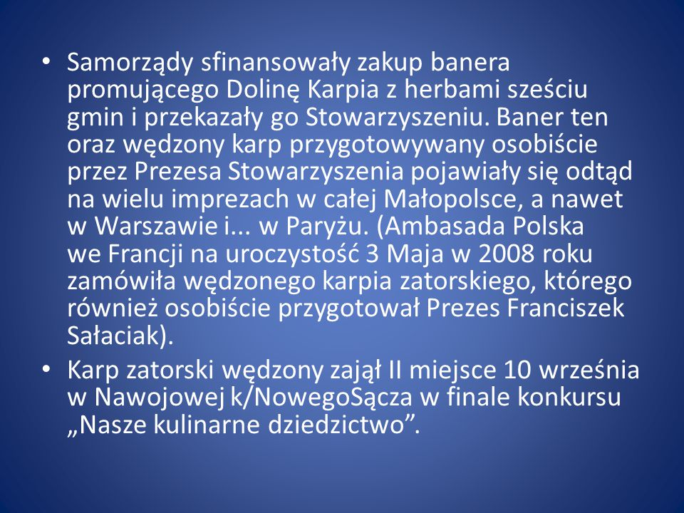 Samorządy sfinansowały zakup banera promującego Dolinę Karpia z herbami sześciu gmin i przekazały go Stowarzyszeniu. Baner ten oraz wędzony karp przygotowywany osobiście przez Prezesa Stowarzyszenia pojawiały się odtąd na wielu imprezach w całej Małopolsce, a nawet w Warszawie i... w Paryżu. (Ambasada Polska we Francji na uroczystość 3 Maja w 2008 roku zamówiła wędzonego karpia zatorskiego, którego również osobiście przygotował Prezes Franciszek Sałaciak).