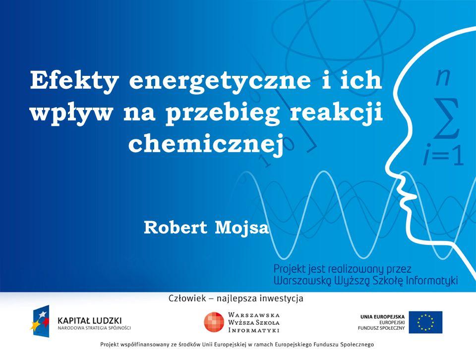 Efekty energetyczne i ich wpływ na przebieg reakcji chemicznej Robert Mojsa