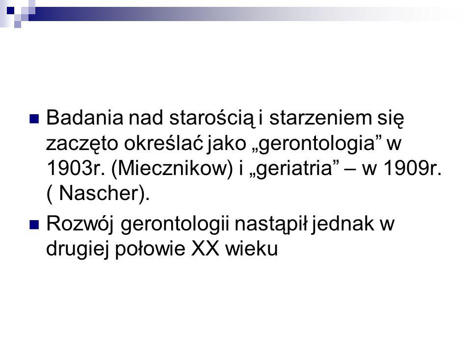 """Badania nad starością i starzeniem się zaczęto określać jako """"gerontologia w 1903r. (Miecznikow) i """"geriatria – w 1909r. ( Nascher)."""