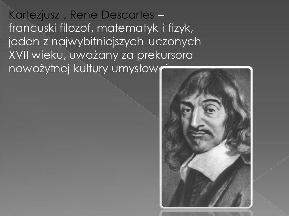 Kartezjusz , Rene Descartes – francuski filozof, matematyk i fizyk, jeden z najwybitniejszych uczonych XVII wieku, uważany za prekursora nowożytnej kultury umysłowej