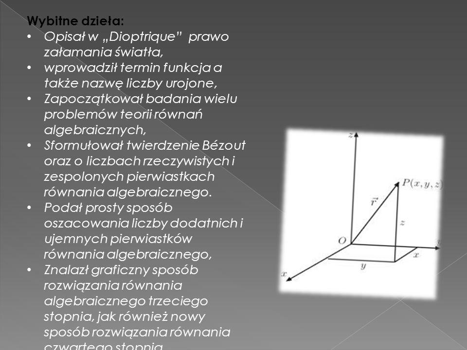 """Wybitne dzieła: Opisał w """"Dioptrique prawo załamania światła, wprowadził termin funkcja a także nazwę liczby urojone,"""