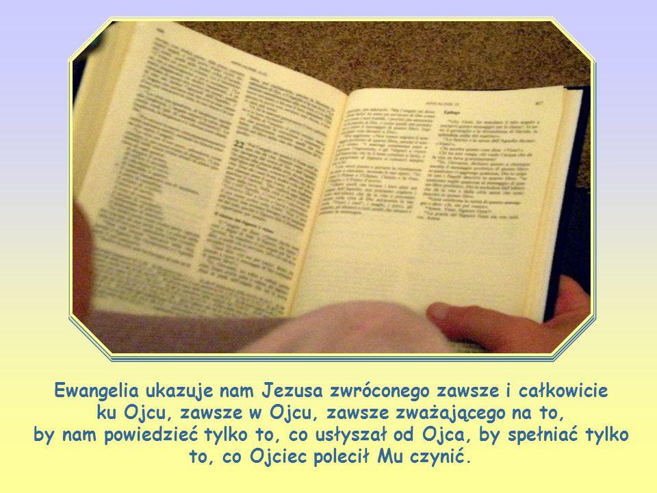 Ewangelia ukazuje nam Jezusa zwróconego zawsze i całkowicie ku Ojcu, zawsze w Ojcu, zawsze zważającego na to, by nam powiedzieć tylko to, co usłyszał od Ojca, by spełniać tylko to, co Ojciec polecił Mu czynić.