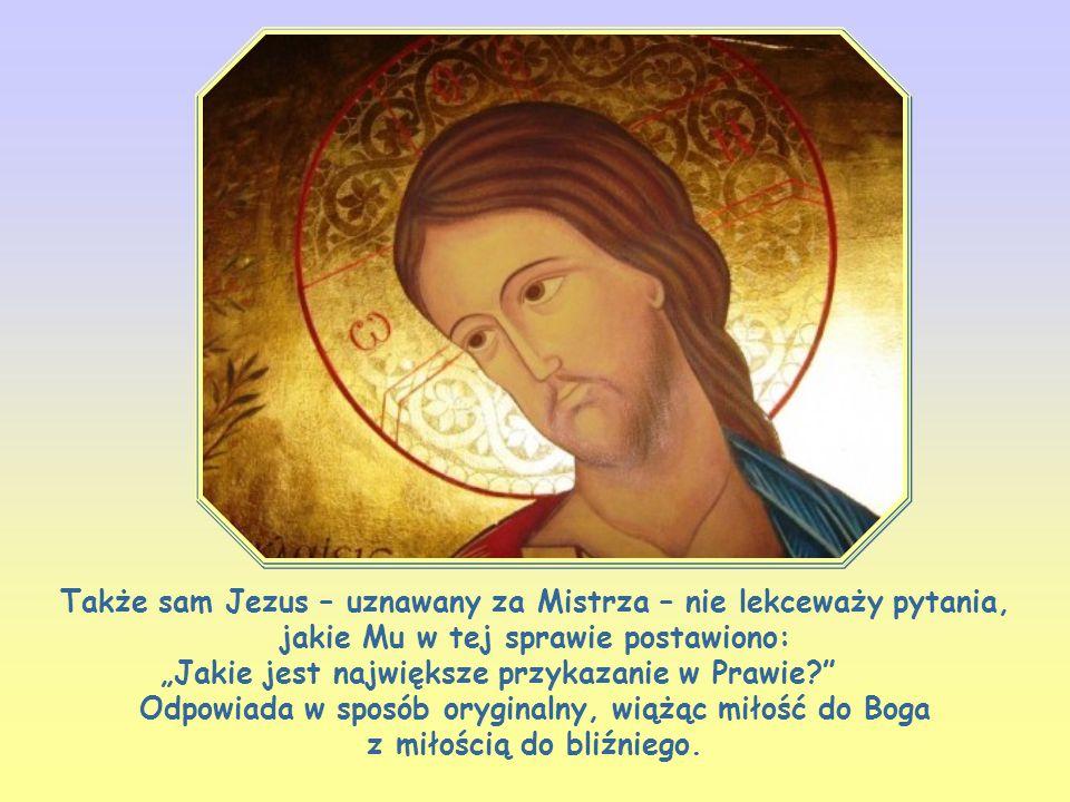 """Także sam Jezus – uznawany za Mistrza – nie lekceważy pytania, jakie Mu w tej sprawie postawiono: """"Jakie jest największe przykazanie w Prawie Odpowiada w sposób oryginalny, wiążąc miłość do Boga z miłością do bliźniego."""