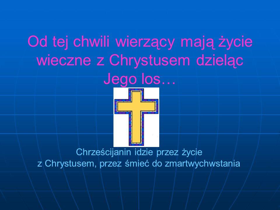 Od tej chwili wierzący mają życie wieczne z Chrystusem dzieląc Jego los…