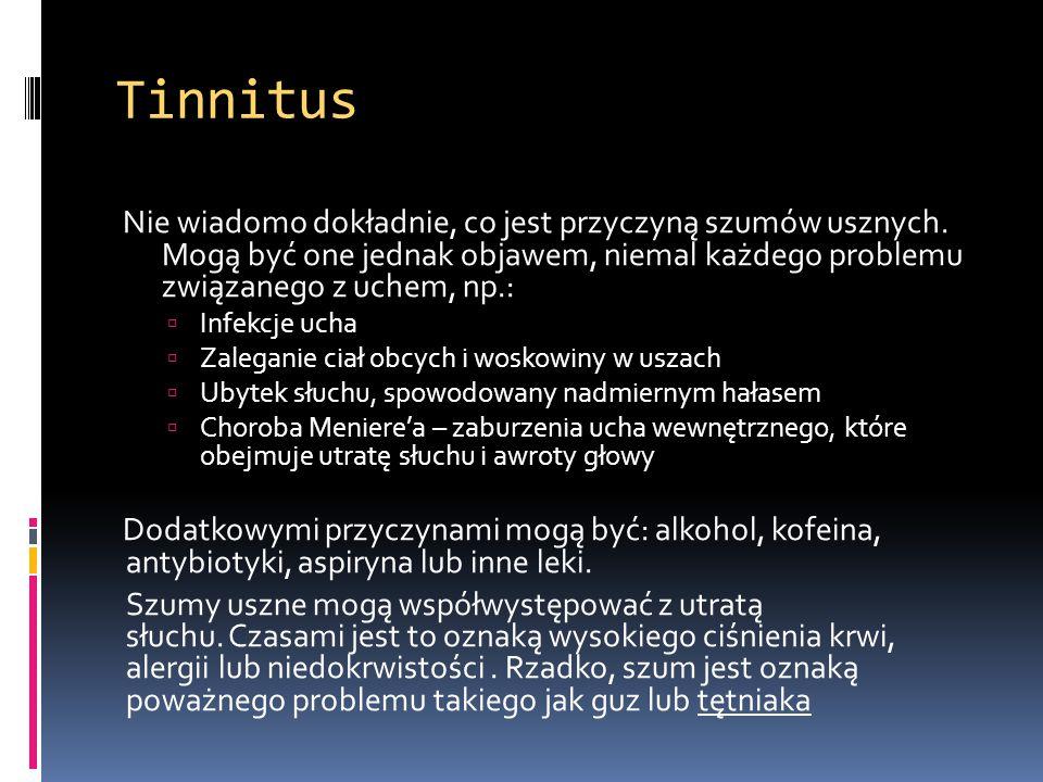 Tinnitus Nie wiadomo dokładnie, co jest przyczyną szumów usznych. Mogą być one jednak objawem, niemal każdego problemu związanego z uchem, np.: