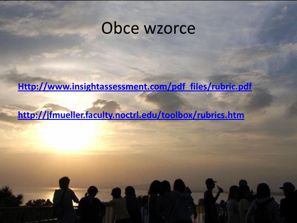 Obce wzorce Http://www.insightassessment.com/pdf_files/rubric.pdf http://jfmueller.faculty.noctrl.edu/toolbox/rubrics.htm