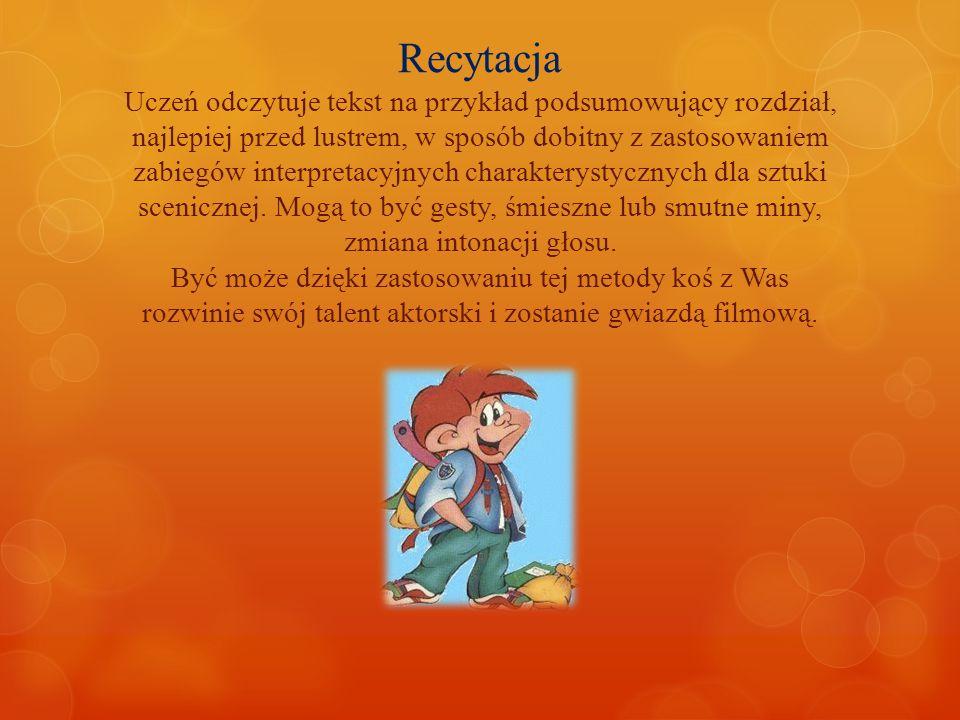 Recytacja Uczeń odczytuje tekst na przykład podsumowujący rozdział, najlepiej przed lustrem, w sposób dobitny z zastosowaniem zabiegów interpretacyjnych charakterystycznych dla sztuki scenicznej.