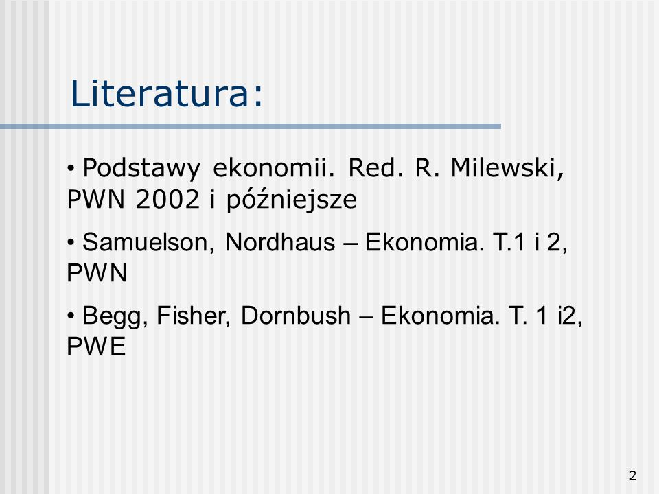 Literatura: • Podstawy ekonomii. Red. R. Milewski, PWN 2002 i późniejsze. Samuelson, Nordhaus – Ekonomia. T.1 i 2, PWN.