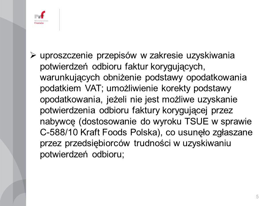 uproszczenie przepisów w zakresie uzyskiwania potwierdzeń odbioru faktur korygujących, warunkujących obniżenie podstawy opodatkowania podatkiem VAT; umożliwienie korekty podstawy opodatkowania, jeżeli nie jest możliwe uzyskanie potwierdzenia odbioru faktury korygującej przez nabywcę (dostosowanie do wyroku TSUE w sprawie C-588/10 Kraft Foods Polska), co usunęło zgłaszane przez przedsiębiorców trudności w uzyskiwaniu potwierdzeń odbioru;