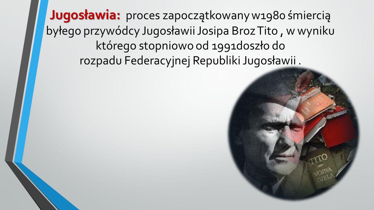Jugosławia: proces zapoczątkowany w1980 śmiercią byłego przywódcy Jugosławii Josipa Broz Tito , w wyniku którego stopniowo od 1991doszło do rozpadu Federacyjnej Republiki Jugosławii .