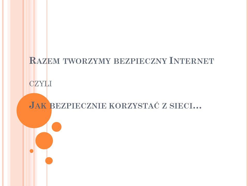 Razem tworzymy bezpieczny Internet czyli Jak bezpiecznie korzystać z sieci…