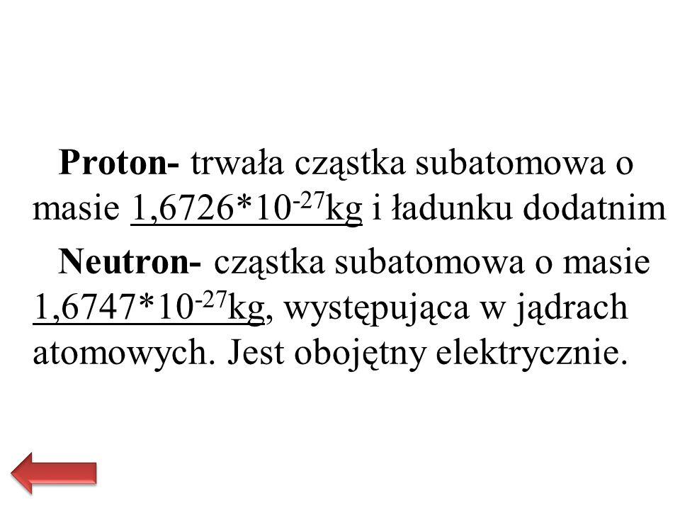 Proton- trwała cząstka subatomowa o masie 1,6726