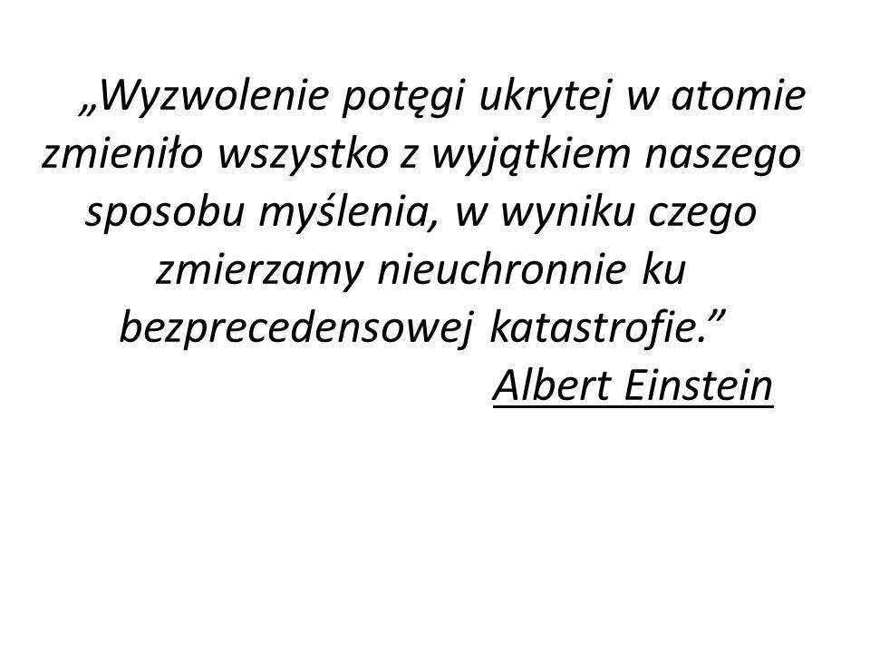 """""""Wyzwolenie potęgi ukrytej w atomie zmieniło wszystko z wyjątkiem naszego sposobu myślenia, w wyniku czego zmierzamy nieuchronnie ku bezprecedensowej katastrofie. Albert Einstein"""