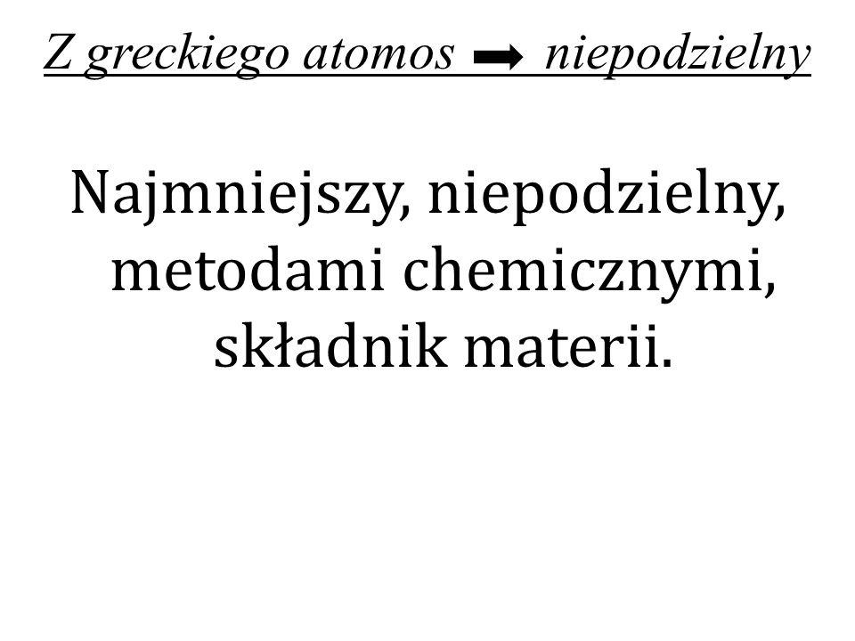 Najmniejszy, niepodzielny, metodami chemicznymi, składnik materii.