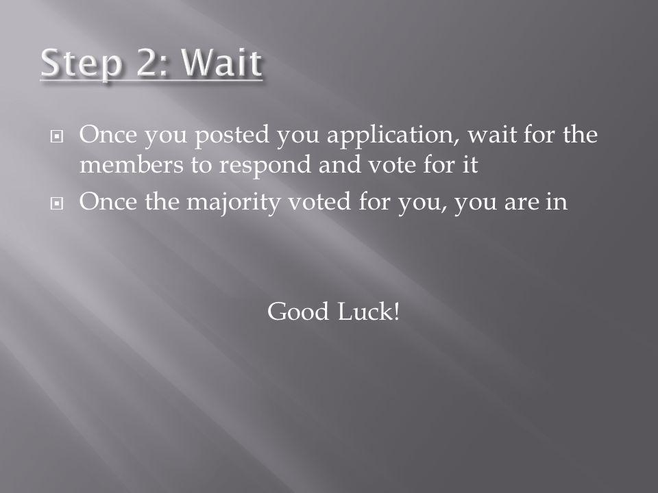Step 2: Wait Once you posted you application, wait for the members to respond and vote for it. Once the majority voted for you, you are in.