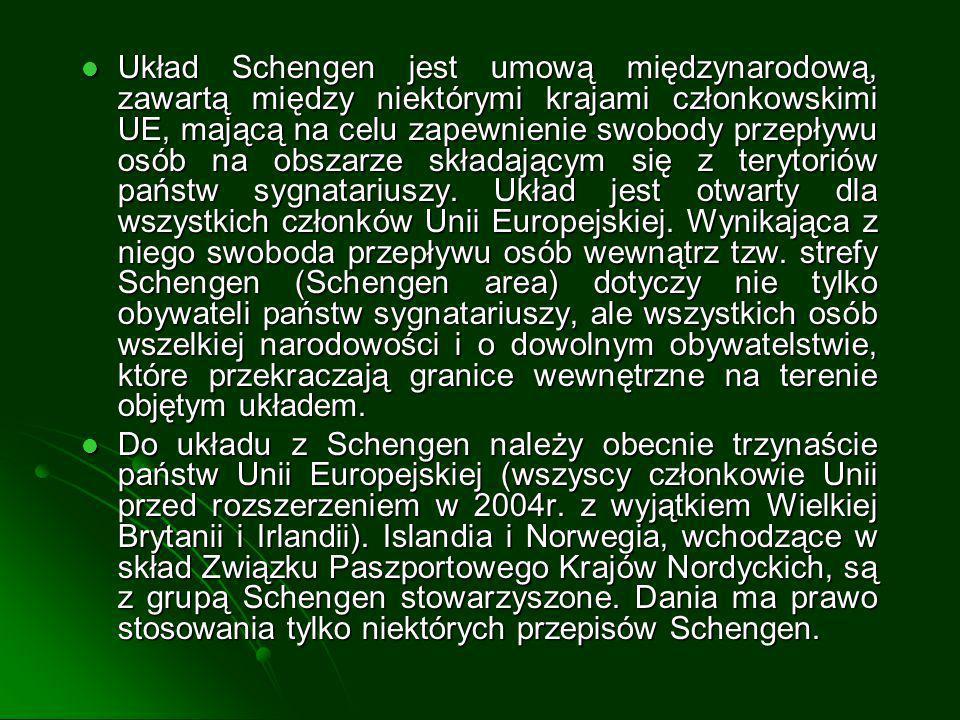 Układ Schengen jest umową międzynarodową, zawartą między niektórymi krajami członkowskimi UE, mającą na celu zapewnienie swobody przepływu osób na obszarze składającym się z terytoriów państw sygnatariuszy. Układ jest otwarty dla wszystkich członków Unii Europejskiej. Wynikająca z niego swoboda przepływu osób wewnątrz tzw. strefy Schengen (Schengen area) dotyczy nie tylko obywateli państw sygnatariuszy, ale wszystkich osób wszelkiej narodowości i o dowolnym obywatelstwie, które przekraczają granice wewnętrzne na terenie objętym układem.