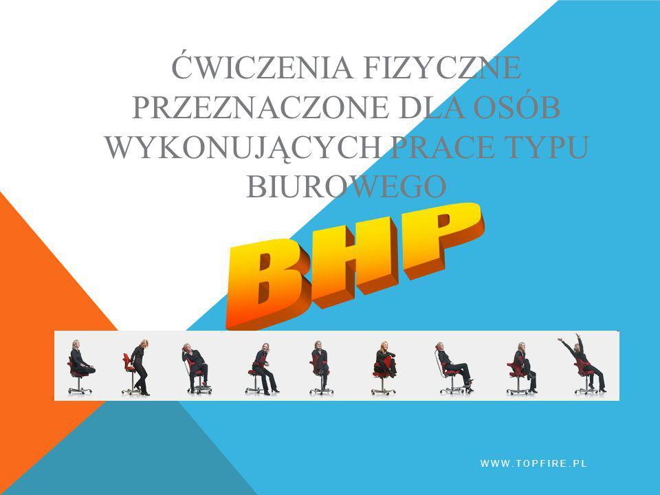 BHP ĆWICZENIA FIZYCZNE PRZEZNACZONE DLA OSÓB WYKONUJĄCYCH PRACE TYPU BIUROWEGO BHP www.topfire.pl