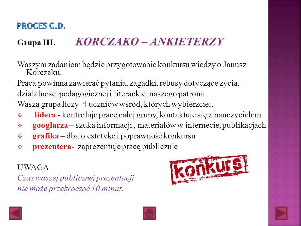 Proces c.d. Grupa III. KORCZAKO – ANKIETERZY. Waszym zadaniem będzie przygotowanie konkursu wiedzy o Janusz Korczaku.
