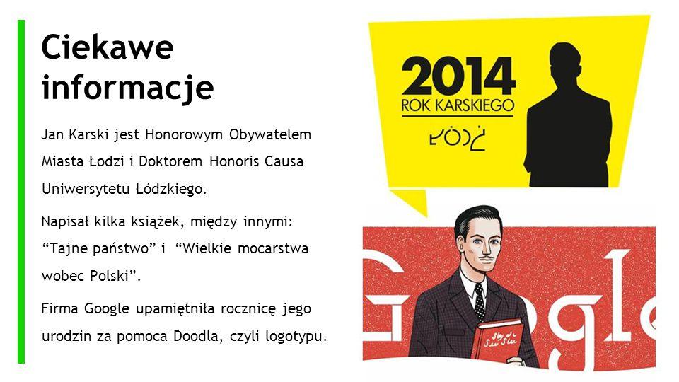 Ciekawe informacje Jan Karski jest Honorowym Obywatelem Miasta Łodzi i Doktorem Honoris Causa Uniwersytetu Łódzkiego.