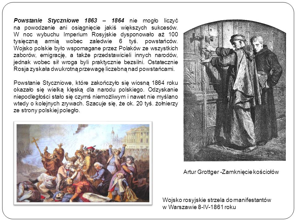 Powstanie Styczniowe 1863 – 1864 nie mogło liczyć na powodzenie ani osiągnięcie jakiś większych sukcesów. W noc wybuchu Imperium Rosyjskie dysponowało aż 100 tysięczną armią wobec zaledwie 6 tyś. powstańców. Wojsko polskie było wspomagane przez Polaków ze wszystkich zaborów, emigrację, a także przedstawicieli innych narodów, jednak wobec sił wroga byli praktycznie bezsilni. Ostatecznie Rosja zyskała dwukrotną przewagę liczebną nad powstańcami.