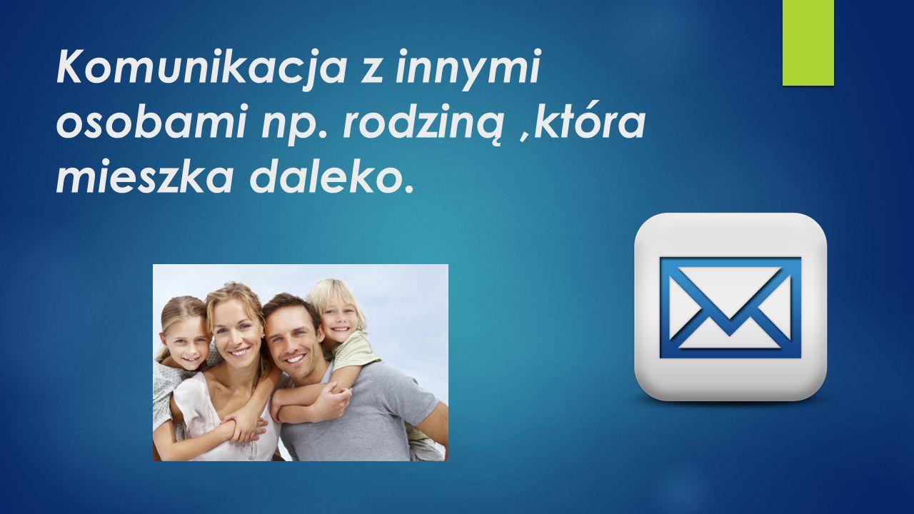Komunikacja z innymi osobami np. rodziną ,która mieszka daleko.