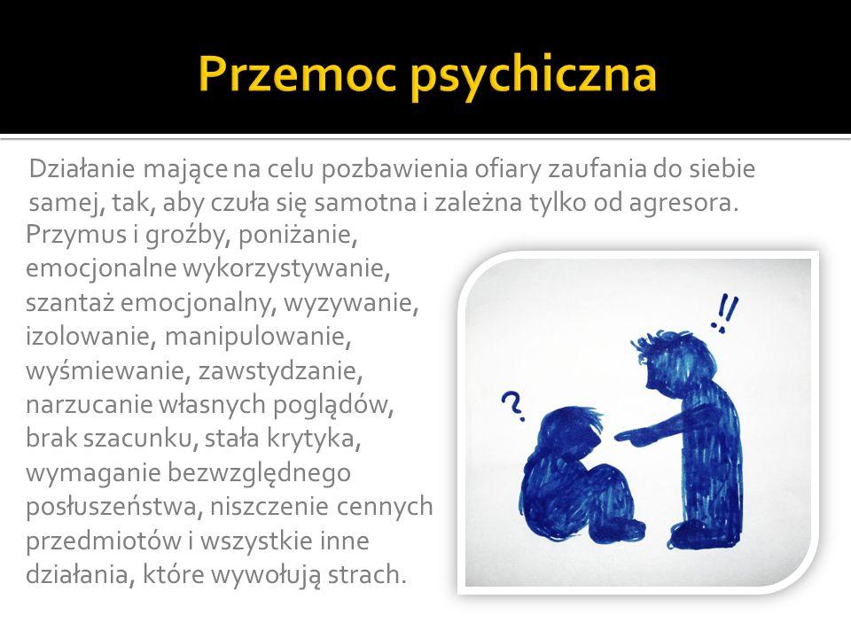 Przemoc psychiczna Działanie mające na celu pozbawienia ofiary zaufania do siebie samej, tak, aby czuła się samotna i zależna tylko od agresora.