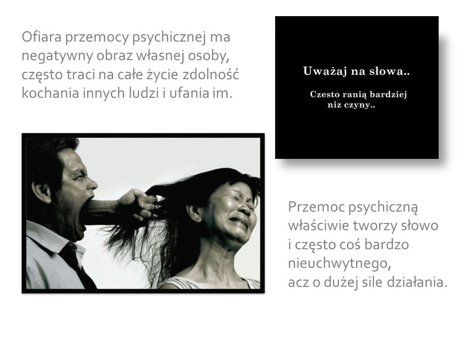 Ofiara przemocy psychicznej ma negatywny obraz własnej osoby, często traci na całe życie zdolność kochania innych ludzi i ufania im.