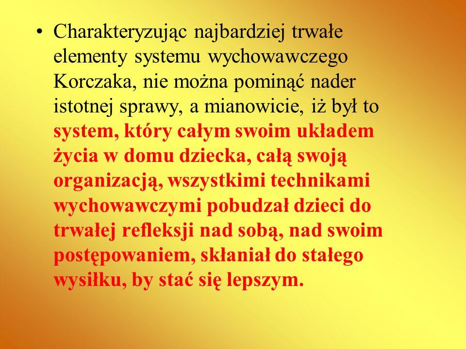 Charakteryzując najbardziej trwałe elementy systemu wychowawczego Korczaka, nie można pominąć nader istotnej sprawy, a mianowicie, iż był to system, który całym swoim układem życia w domu dziecka, całą swoją organizacją, wszystkimi technikami wychowawczymi pobudzał dzieci do trwałej refleksji nad sobą, nad swoim postępowaniem, skłaniał do stałego wysiłku, by stać się lepszym.