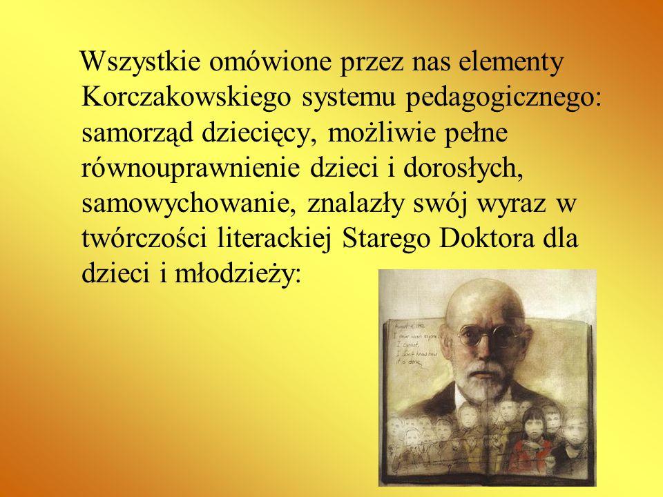 Wszystkie omówione przez nas elementy Korczakowskiego systemu pedagogicznego: samorząd dziecięcy, możliwie pełne równouprawnienie dzieci i dorosłych, samowychowanie, znalazły swój wyraz w twórczości literackiej Starego Doktora dla dzieci i młodzieży: