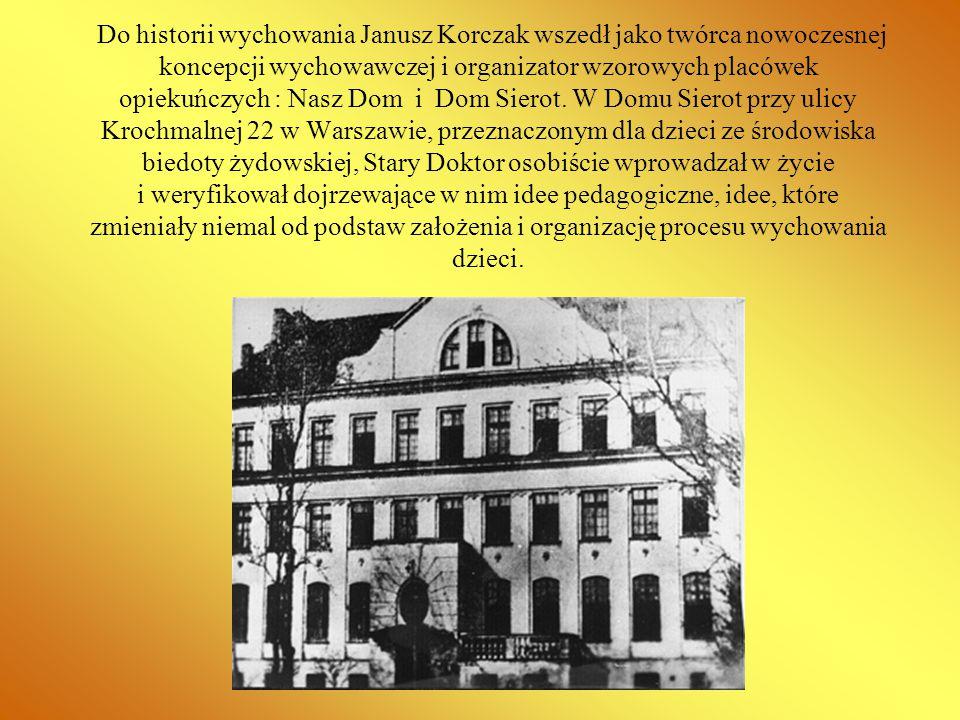 Do historii wychowania Janusz Korczak wszedł jako twórca nowoczesnej koncepcji wychowawczej i organizator wzorowych placówek opiekuńczych : Nasz Dom i Dom Sierot.