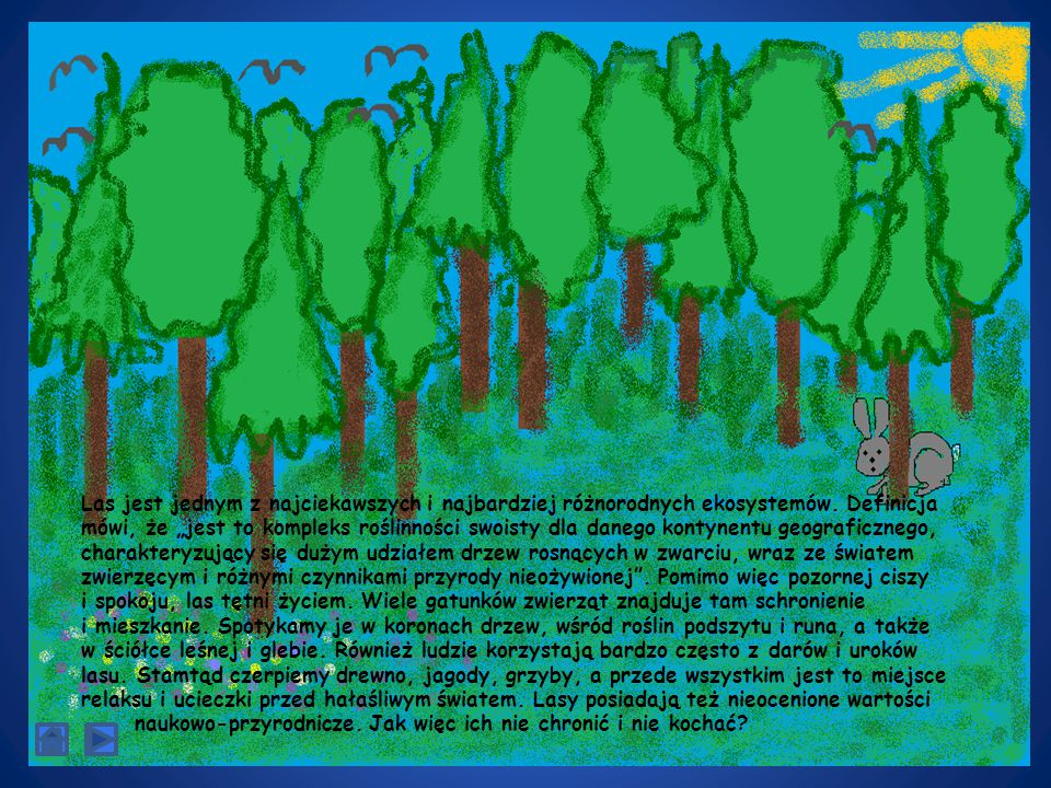 """Las jest jednym z najciekawszych i najbardziej różnorodnych ekosystemów. Definicja mówi, że """"jest to kompleks roślinności swoisty dla danego kontynentu geograficznego, charakteryzujący się dużym udziałem drzew rosnących w zwarciu, wraz ze światem zwierzęcym i różnymi czynnikami przyrody nieożywionej . Pomimo więc pozornej ciszy i spokoju, las tętni życiem. Wiele gatunków zwierząt znajduje tam schronienie i mieszkanie. Spotykamy je w koronach drzew, wśród roślin podszytu i runa, a także w ściółce leśnej i glebie. Również ludzie korzystają bardzo często z darów i uroków lasu. Stamtąd czerpiemy drewno, jagody, grzyby, a przede wszystkim jest to miejsce relaksu i ucieczki przed hałaśliwym światem. Lasy posiadają też nieocenione wartości"""