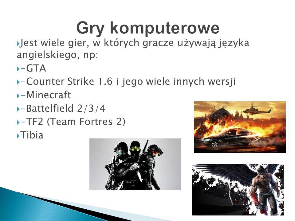 Gry komputerowe Jest wiele gier, w których gracze używają języka angielskiego, np: -GTA. -Counter Strike 1.6 i jego wiele innych wersji.