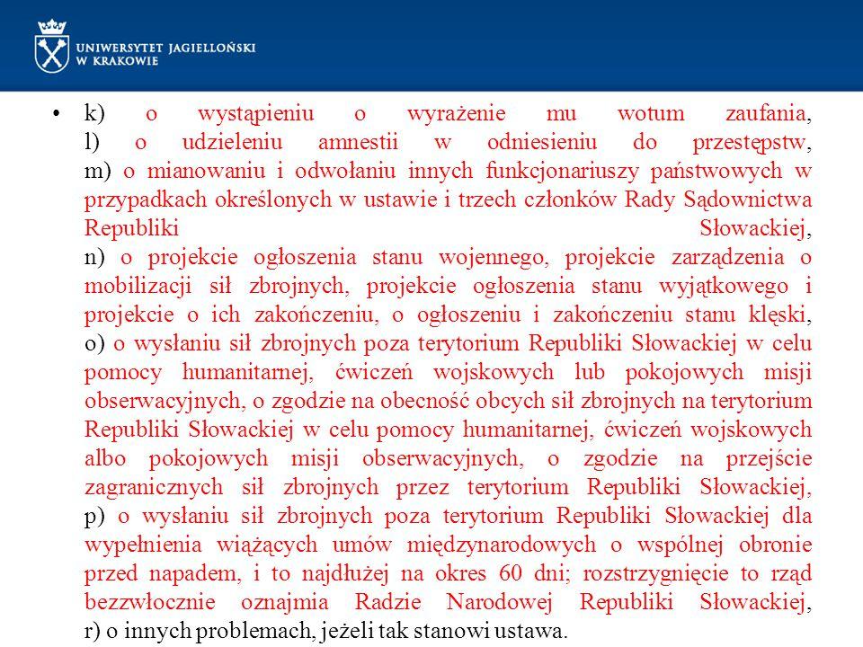 k) o wystąpieniu o wyrażenie mu wotum zaufania, l) o udzieleniu amnestii w odniesieniu do przestępstw, m) o mianowaniu i odwołaniu innych funkcjonariuszy państwowych w przypadkach określonych w ustawie i trzech członków Rady Sądownictwa Republiki Słowackiej, n) o projekcie ogłoszenia stanu wojennego, projekcie zarządzenia o mobilizacji sił zbrojnych, projekcie ogłoszenia stanu wyjątkowego i projekcie o ich zakończeniu, o ogłoszeniu i zakończeniu stanu klęski, o) o wysłaniu sił zbrojnych poza terytorium Republiki Słowackiej w celu pomocy humanitarnej, ćwiczeń wojskowych lub pokojowych misji obserwacyjnych, o zgodzie na obecność obcych sił zbrojnych na terytorium Republiki Słowackiej w celu pomocy humanitarnej, ćwiczeń wojskowych albo pokojowych misji obserwacyjnych, o zgodzie na przejście zagranicznych sił zbrojnych przez terytorium Republiki Słowackiej, p) o wysłaniu sił zbrojnych poza terytorium Republiki Słowackiej dla wypełnienia wiążących umów międzynarodowych o wspólnej obronie przed napadem, i to najdłużej na okres 60 dni; rozstrzygnięcie to rząd bezzwłocznie oznajmia Radzie Narodowej Republiki Słowackiej, r) o innych problemach, jeżeli tak stanowi ustawa.