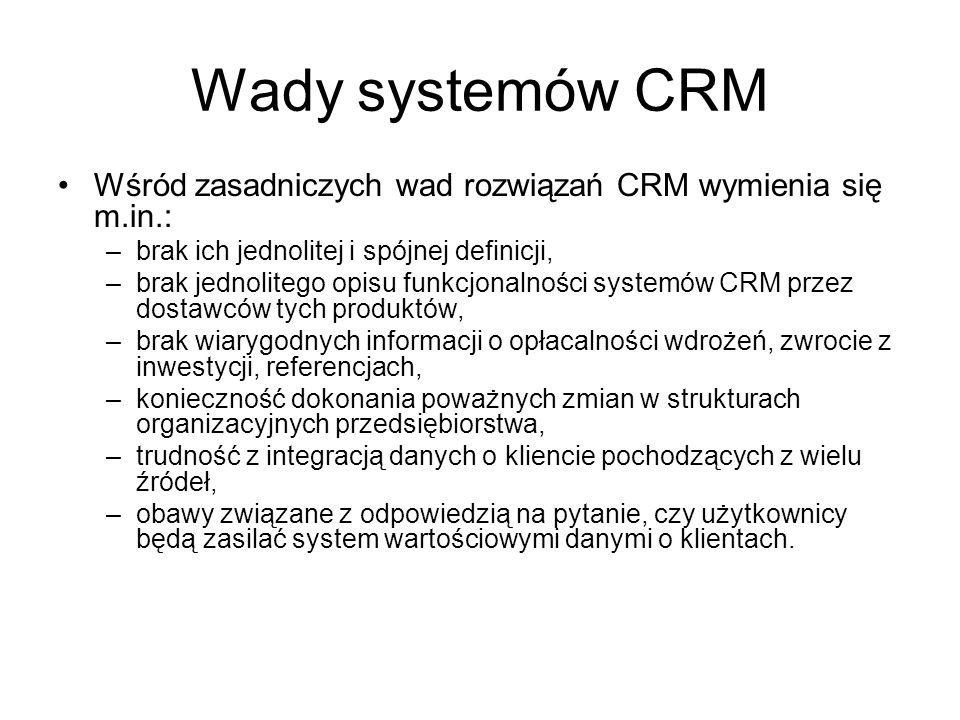 Wady systemów CRM Wśród zasadniczych wad rozwiązań CRM wymienia się m.in.: brak ich jednolitej i spójnej definicji,