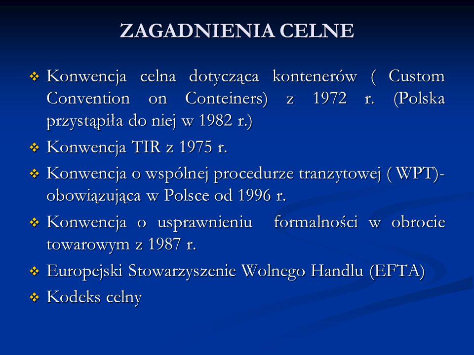 ZAGADNIENIA CELNE Konwencja celna dotycząca kontenerów ( Custom Convention on Conteiners) z 1972 r. (Polska przystąpiła do niej w 1982 r.)