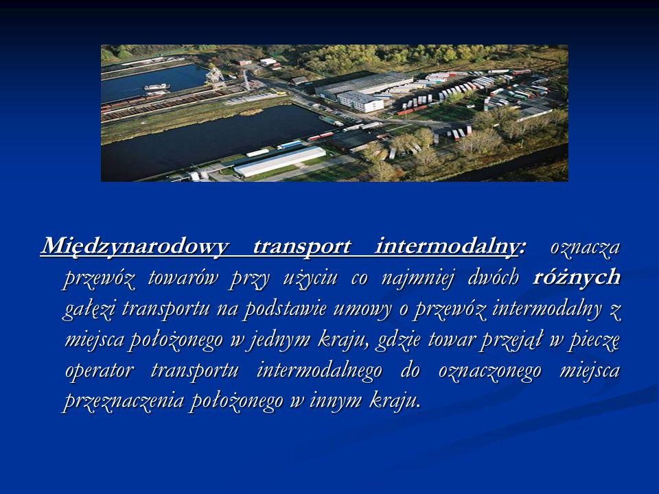 Międzynarodowy transport intermodalny: oznacza przewóz towarów przy użyciu co najmniej dwóch różnych gałęzi transportu na podstawie umowy o przewóz intermodalny z miejsca położonego w jednym kraju, gdzie towar przejął w pieczę operator transportu intermodalnego do oznaczonego miejsca przeznaczenia położonego w innym kraju.