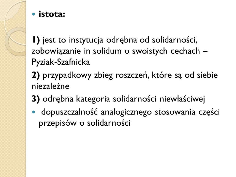 istota: 1) jest to instytucja odrębna od solidarności, zobowiązanie in solidum o swoistych cechach – Pyziak-Szafnicka.