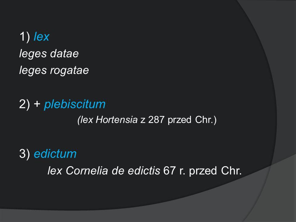 1) lex 2) + plebiscitum 3) edictum leges datae leges rogatae