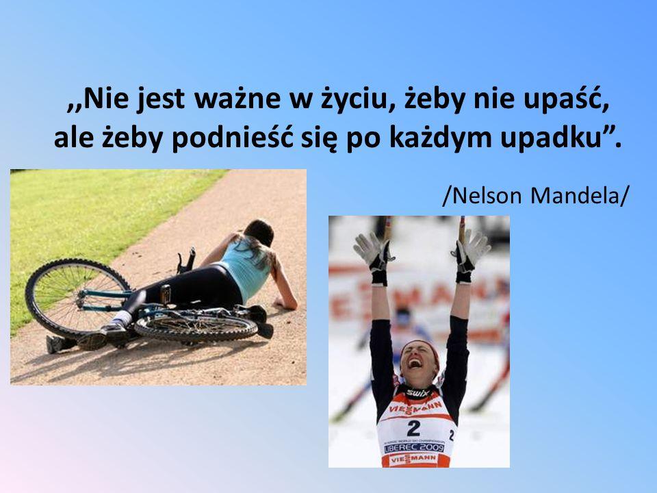 ,,Nie jest ważne w życiu, żeby nie upaść, ale żeby podnieść się po każdym upadku .