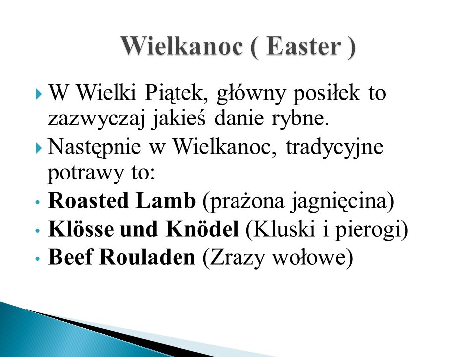 Wielkanoc ( Easter ) W Wielki Piątek, główny posiłek to zazwyczaj jakieś danie rybne. Następnie w Wielkanoc, tradycyjne potrawy to: