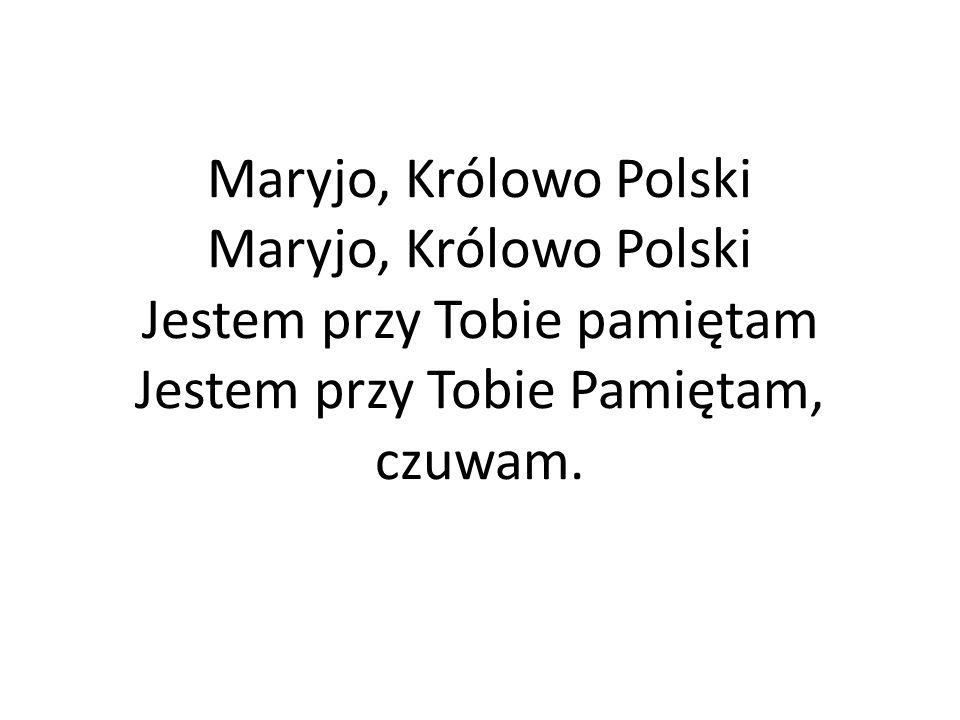 Maryjo, Królowo Polski Maryjo, Królowo Polski Jestem przy Tobie pamiętam Jestem przy Tobie Pamiętam, czuwam.