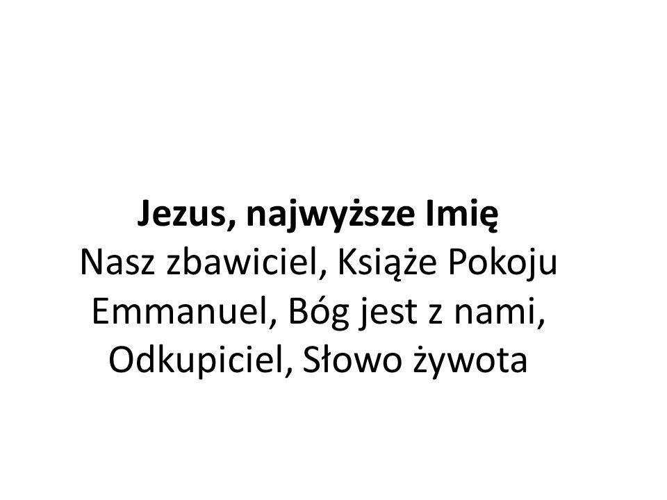 Jezus, najwyższe Imię Nasz zbawiciel, Książe Pokoju Emmanuel, Bóg jest z nami, Odkupiciel, Słowo żywota